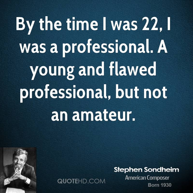 By the time I was 22, I was a professional. A young and flawed professional, but not an amateur.