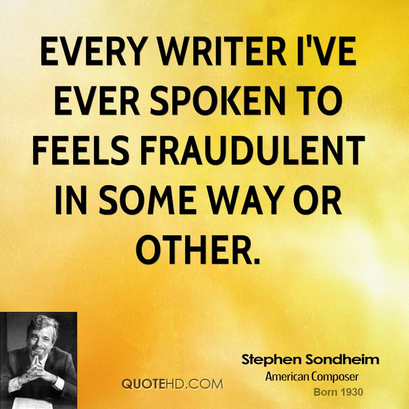 Every writer I've ever spoken to feels fraudulent in some way or other.