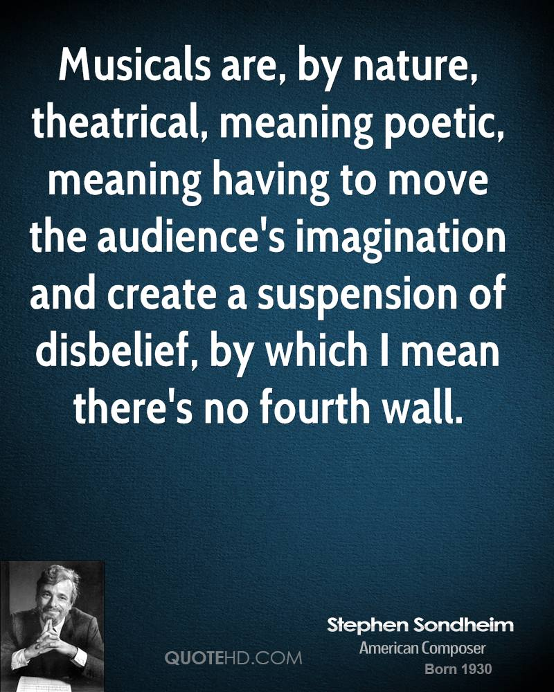 Musicals are, by nature, theatrical, meaning poetic, meaning having to move the audience's imagination and create a suspension of disbelief, by which I mean there's no fourth wall.
