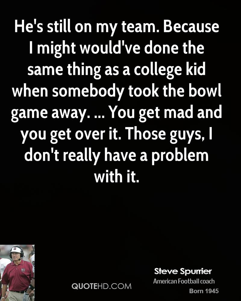 He's still on my team. Because I might would've done the same thing as a college kid when somebody took the bowl game away. ... You get mad and you get over it. Those guys, I don't really have a problem with it.