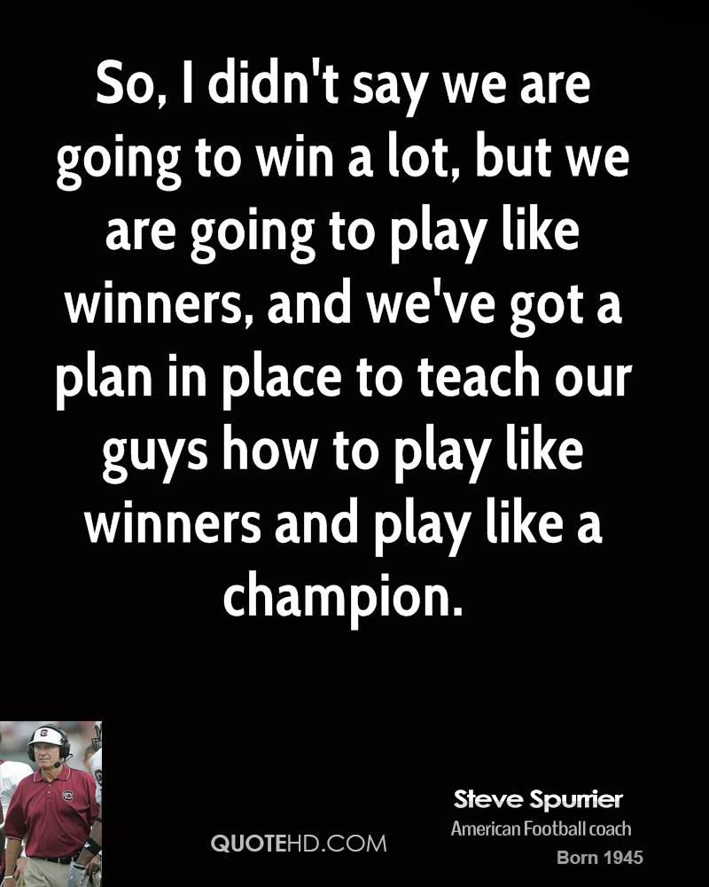 So, I didn't say we are going to win a lot, but we are going to play like winners, and we've got a plan in place to teach our guys how to play like winners and play like a champion.