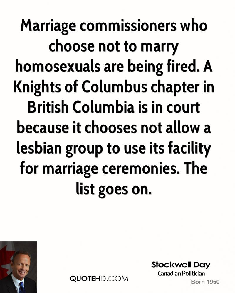 Marriage commissioners who choose not to marry homosexuals are being fired. A Knights of Columbus chapter in British Columbia is in court because it chooses not allow a lesbian group to use its facility for marriage ceremonies. The list goes on.
