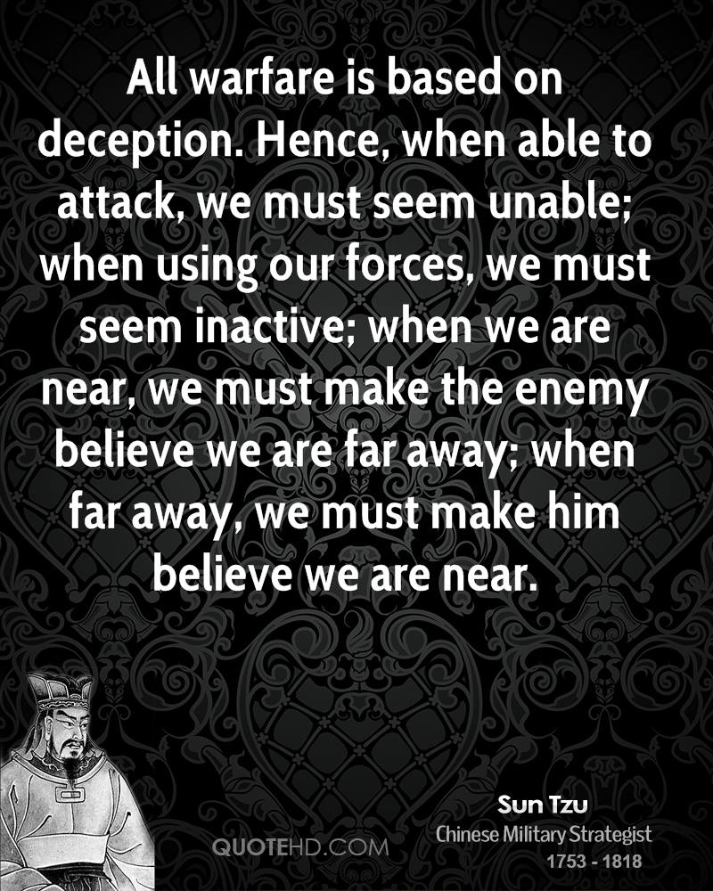 All warfare is based on deception. Hence, when able to attack, we must seem unable; when using our forces, we must seem inactive; when we are near, we must make the enemy believe we are far away; when far away, we must make him believe we are near.