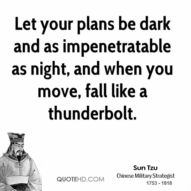 Let your plans be dark and as impenetratable as night, and when you move, fall like a thunderbolt.