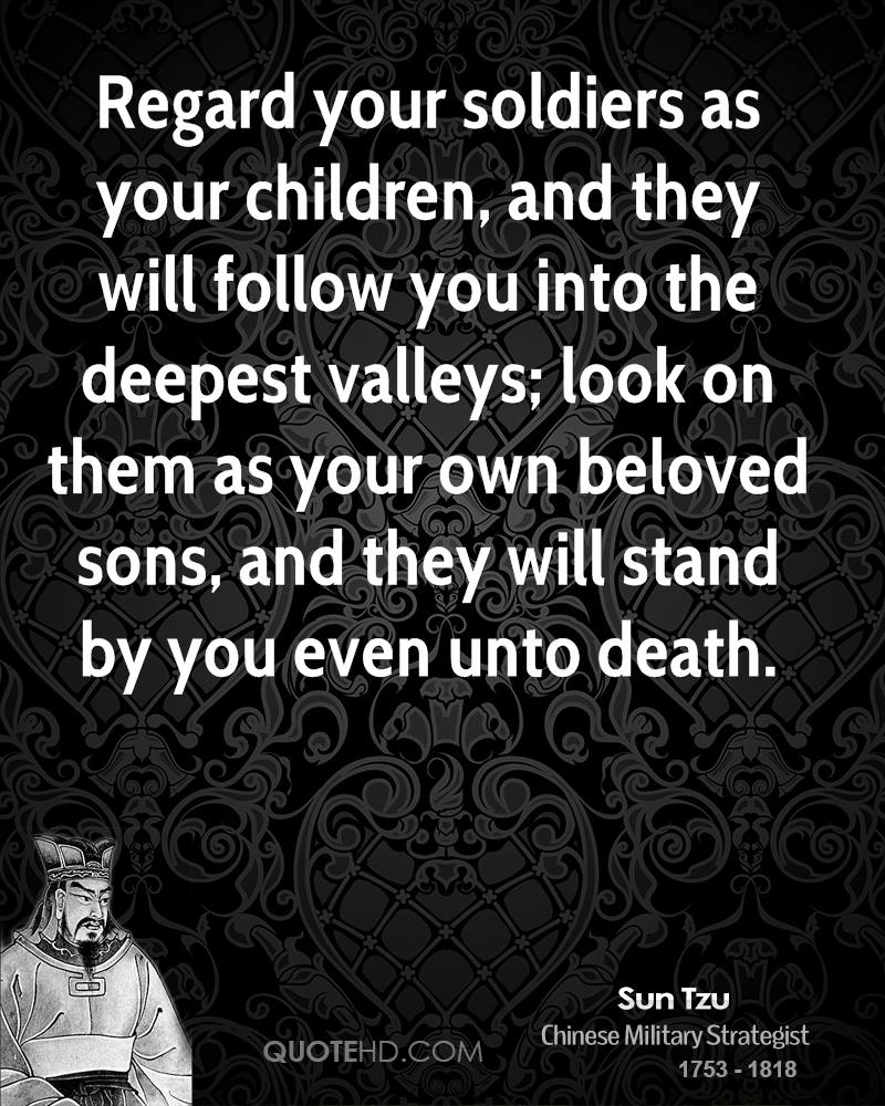 Regard your soldiers as your children, and they will follow you into the deepest valleys; look on them as your own beloved sons, and they will stand by you even unto death.