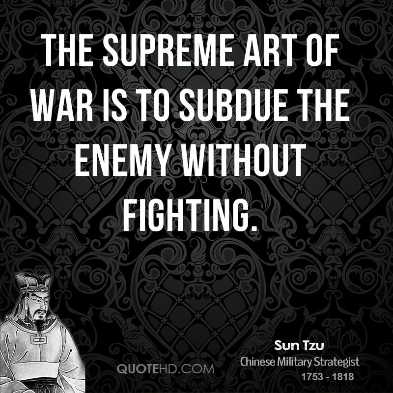 The supreme art of war is to subdue the enemy without fighting.