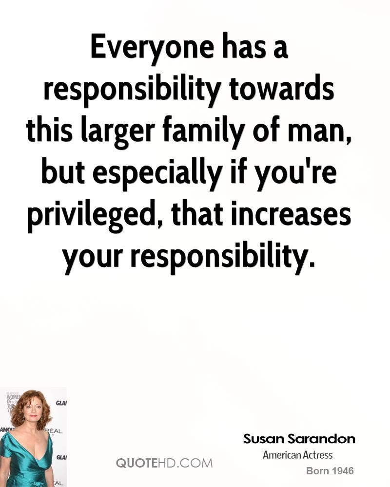 Everyone has a responsibility towards this larger family of man, but especially if you're privileged, that increases your responsibility.