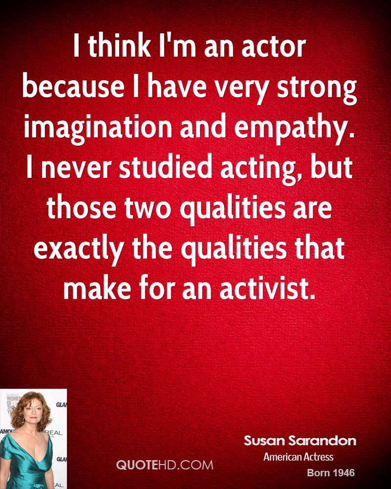 I think I'm an actor because I have very strong imagination and empathy. I never studied acting, but those two qualities are exactly the qualities that make for an activist.