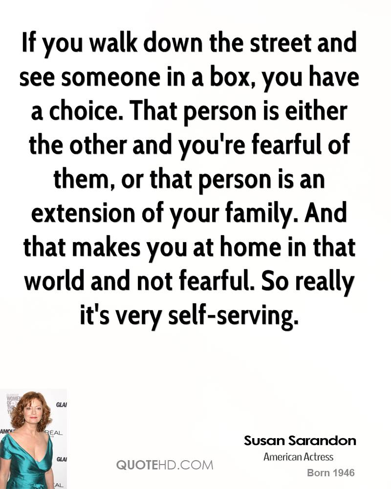 If you walk down the street and see someone in a box, you have a choice. That person is either the other and you're fearful of them, or that person is an extension of your family. And that makes you at home in that world and not fearful. So really it's very self-serving.