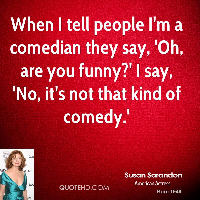 When I tell people I'm a comedian they say, 'Oh, are you funny?' I say, 'No, it's not that kind of comedy.'