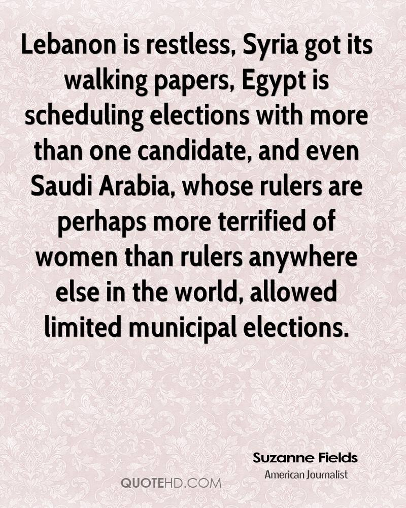 Lebanon is restless, Syria got its walking papers, Egypt is scheduling elections with more than one candidate, and even Saudi Arabia, whose rulers are perhaps more terrified of women than rulers anywhere else in the world, allowed limited municipal elections.