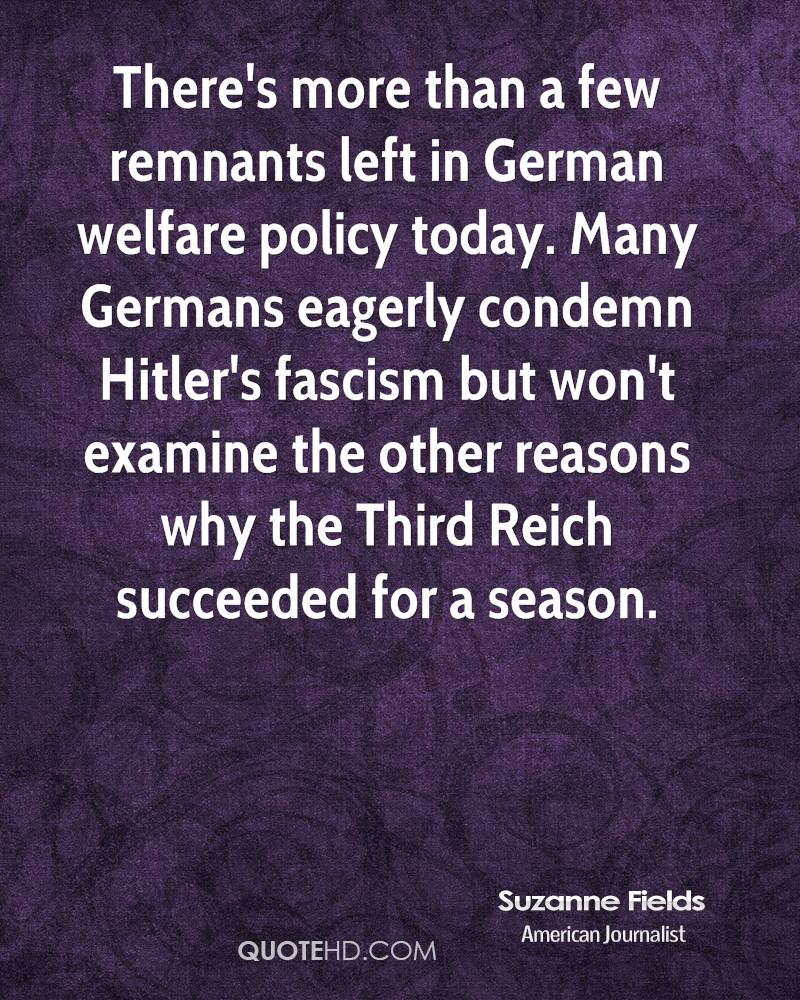 There's more than a few remnants left in German welfare policy today. Many Germans eagerly condemn Hitler's fascism but won't examine the other reasons why the Third Reich succeeded for a season.