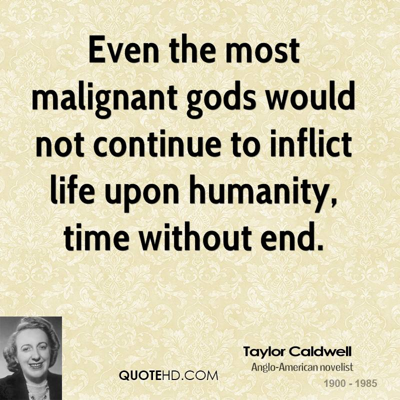 Even the most malignant gods would not continue to inflict life upon humanity, time without end.