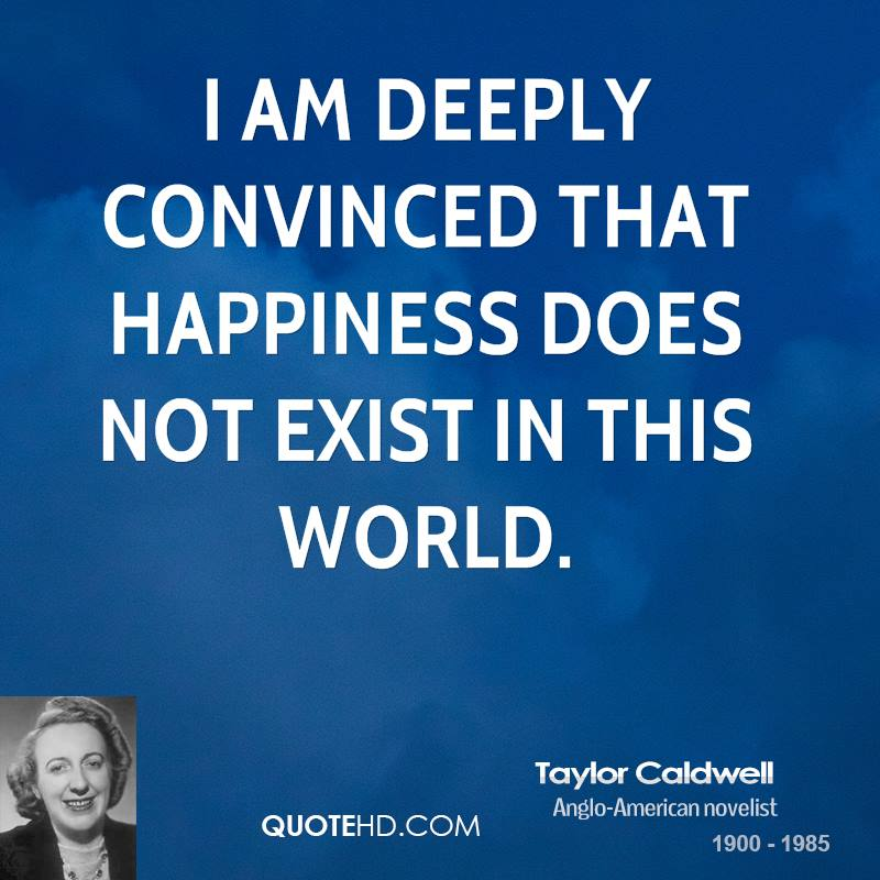 I am deeply convinced that happiness does not exist in this world.