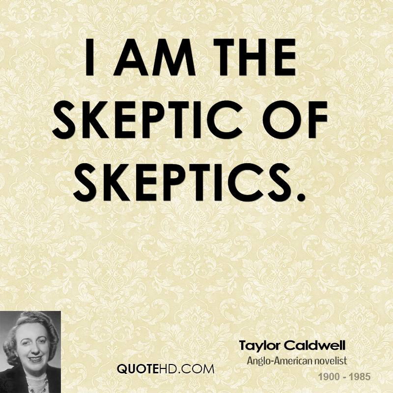 I am the skeptic of skeptics.