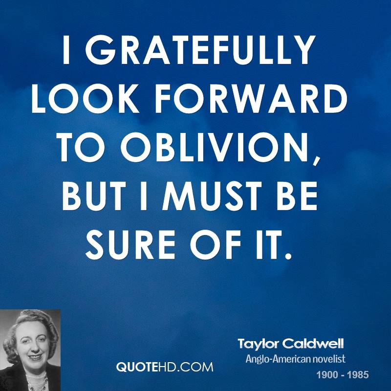 I gratefully look forward to oblivion, but I must be sure of it.