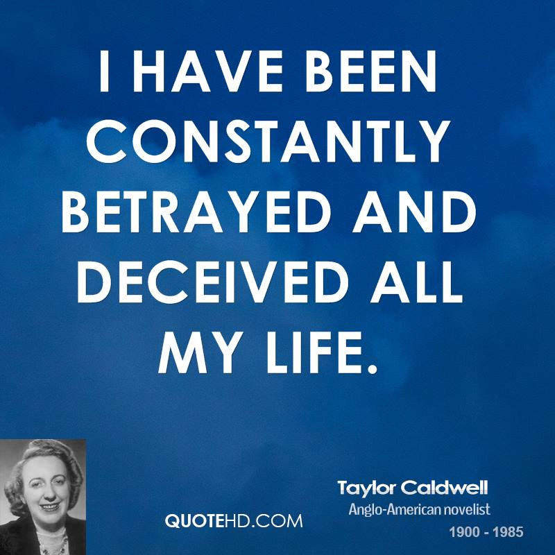 I have been constantly betrayed and deceived all my life.