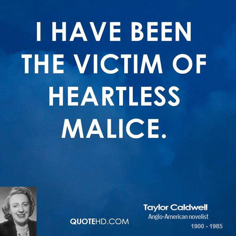 I have been the victim of heartless malice.