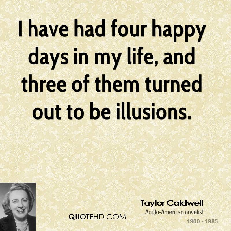 I have had four happy days in my life, and three of them turned out to be illusions.