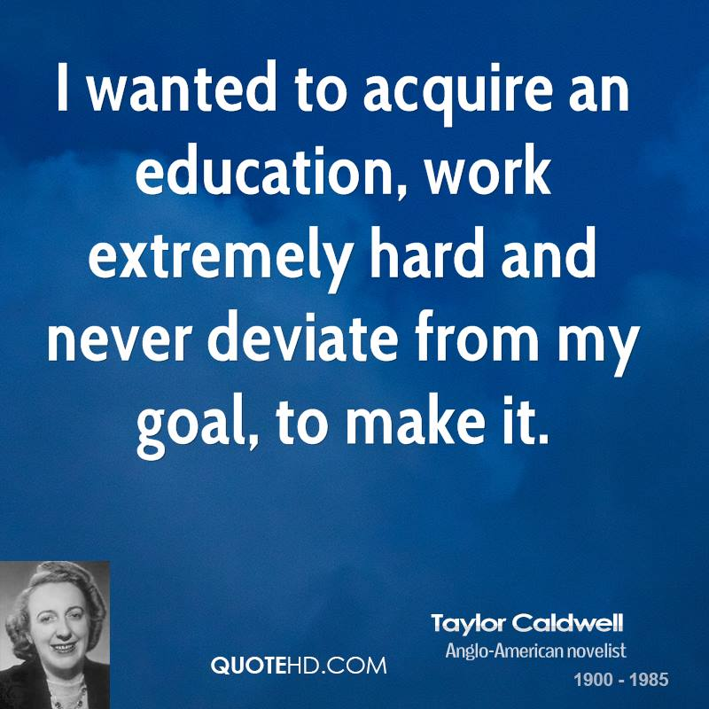 I wanted to acquire an education, work extremely hard and never deviate from my goal, to make it.