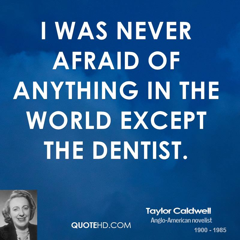 I was never afraid of anything in the world except the dentist.