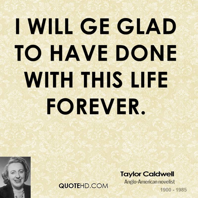 I will ge glad to have done with this life forever.