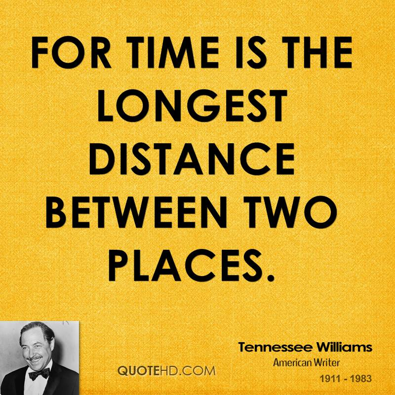 For time is the longest distance between two places.