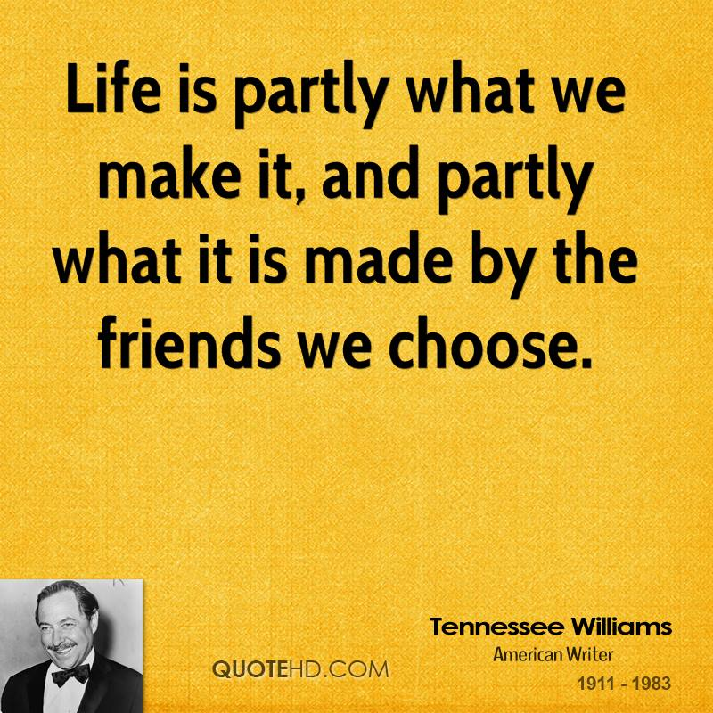 Life is partly what we make it, and partly what it is made by the friends we choose.