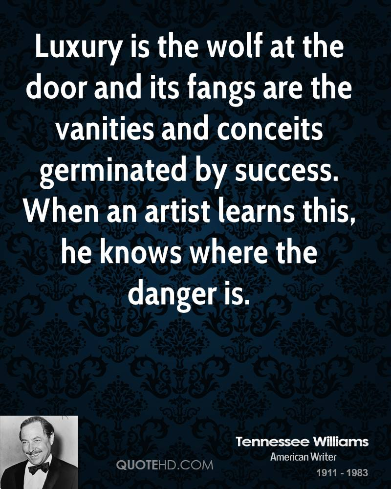 Luxury is the wolf at the door and its fangs are the vanities and conceits germinated by success. When an artist learns this, he knows where the danger is.
