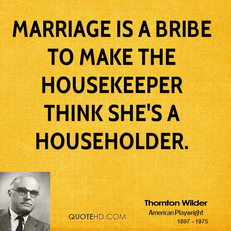 Marriage is a bribe to make the housekeeper think she's a householder.
