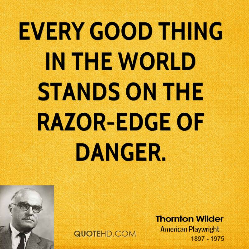 Every good thing in the world stands on the razor-edge of danger.