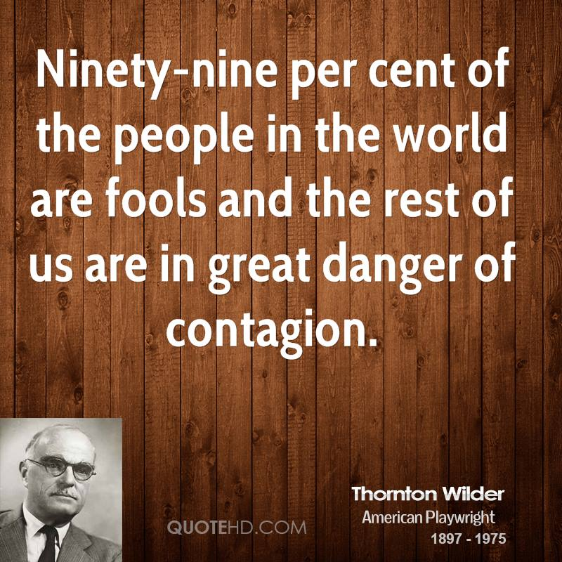 Ninety-nine per cent of the people in the world are fools and the rest of us are in great danger of contagion.