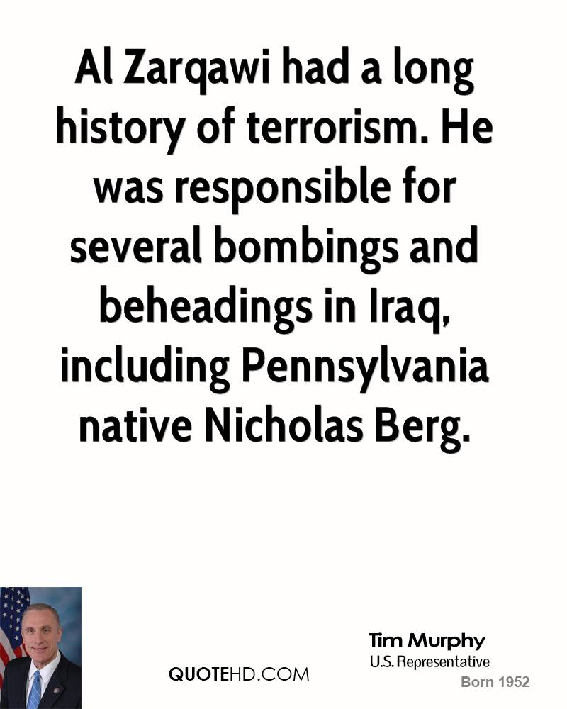 Al Zarqawi had a long history of terrorism. He was responsible for several bombings and beheadings in Iraq, including Pennsylvania native Nicholas Berg.
