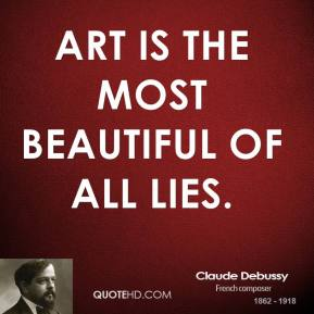 Claude Debussy - Art is the most beautiful of all lies.