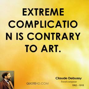Claude Debussy - Extreme complication is contrary to art.