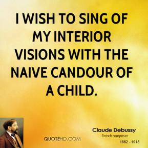 I wish to sing of my interior visions with the naive candour of a child.