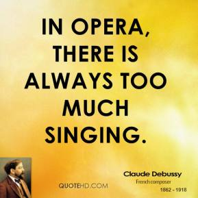 In opera, there is always too much singing.