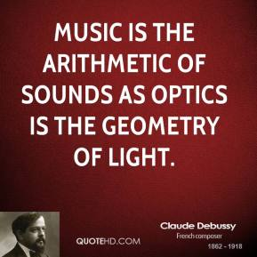 Claude Debussy - Music is the arithmetic of sounds as optics is the geometry of light.