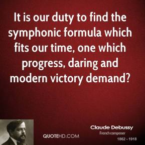 It is our duty to find the symphonic formula which fits our time, one which progress, daring and modern victory demand?