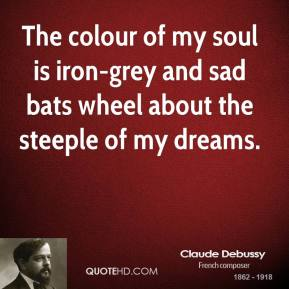 The colour of my soul is iron-grey and sad bats wheel about the steeple of my dreams.