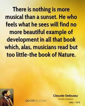 There is nothing is more musical than a sunset. He who feels what he sees will find no more beautiful example of development in all that book which, alas, musicians read but too little-the book of Nature.