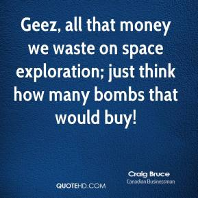 Craig Bruce - Geez, all that money we waste on space exploration; just think how many bombs that would buy!
