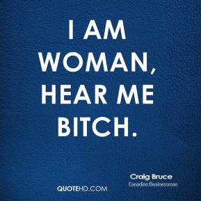Craig Bruce - I am woman, hear me bitch.