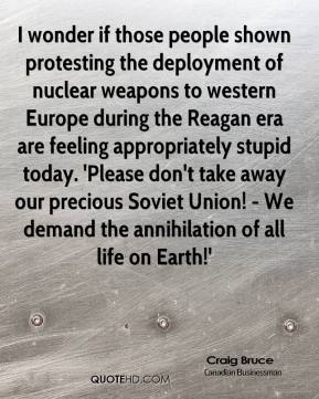 Craig Bruce - I wonder if those people shown protesting the deployment of nuclear weapons to western Europe during the Reagan era are feeling appropriately stupid today. 'Please don't take away our precious Soviet Union! - We demand the annihilation of all life on Earth!'