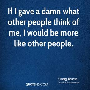 Craig Bruce - If I gave a damn what other people think of me, I would be more like other people.
