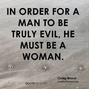 Craig Bruce - In order for a man to be truly evil, he must be a woman.