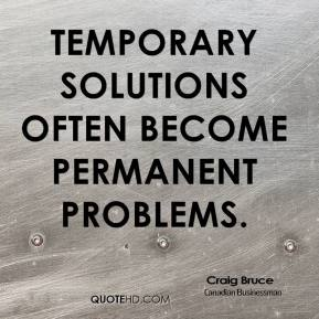 Craig Bruce - Temporary solutions often become permanent problems.