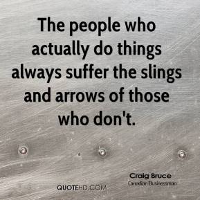 The people who actually do things always suffer the slings and arrows of those who don't.