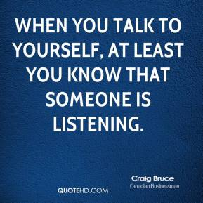 Craig Bruce - When you talk to yourself, at least you know that someone is listening.
