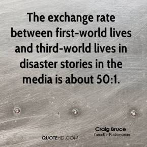 Craig Bruce - The exchange rate between first-world lives and third-world lives in disaster stories in the media is about 50:1.
